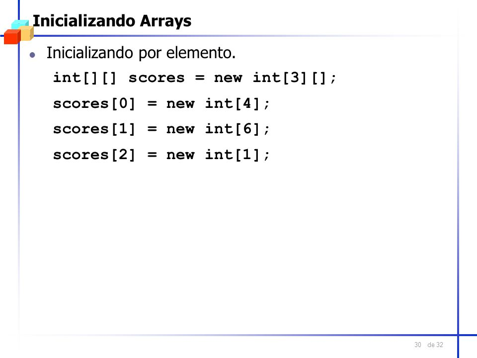 Inicializando ArraysInicializando por elemento. int[][] scores = new int[3][]; scores[0] = new int[4];